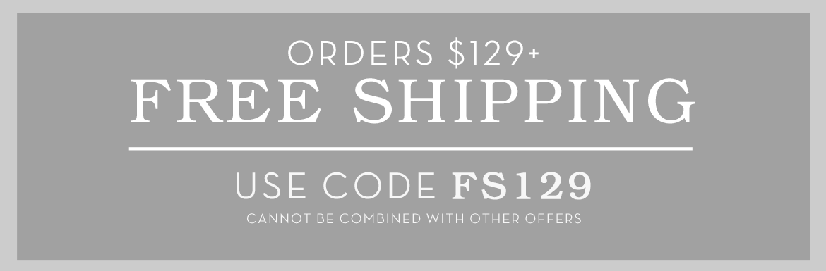 Free Shipping on $129 with code FS129